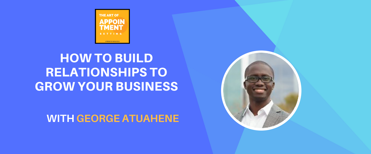 How to Build Relationships to Grow Your Business | George Atuahene